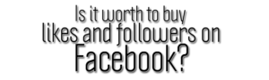 Is it worth to buy likes and followers on Facebook