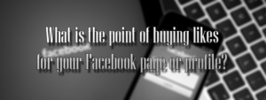 What is the point of buying likes for your Facebook page or profile